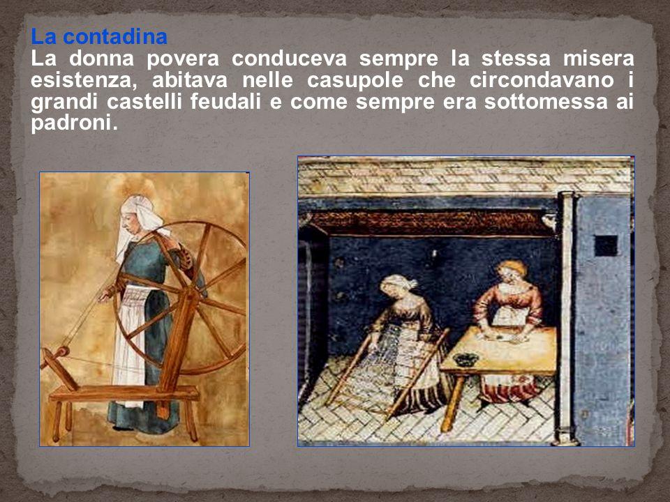 La contadina La donna povera conduceva sempre la stessa misera esistenza, abitava nelle casupole che circondavano i grandi castelli feudali e come sempre era sottomessa ai padroni.