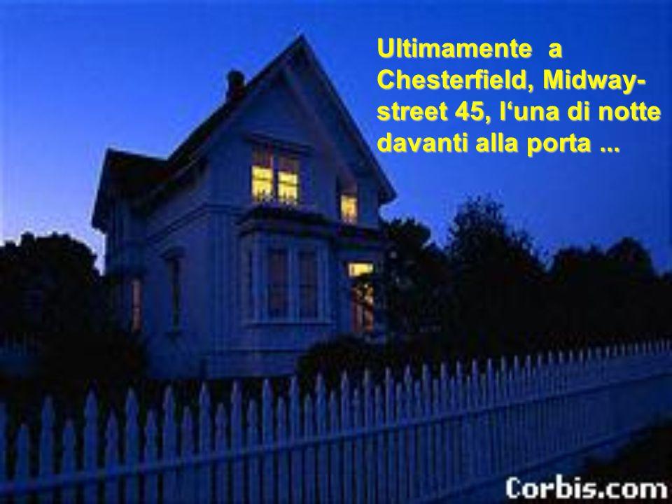 Ultimamente a Chesterfield, Midway-street 45, l'una di notte davanti alla porta ...