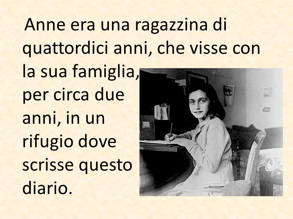 Anne era una ragazzina di quattordici anni, che visse con la sua famiglia, per circa due anni, in un rifugio dove scrisse questo diario.
