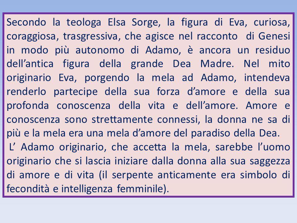 Secondo la teologa Elsa Sorge, la figura di Eva, curiosa, coraggiosa, trasgressiva, che agisce nel racconto di Genesi in modo più autonomo di Adamo, è ancora un residuo dell'antica figura della grande Dea Madre. Nel mito originario Eva, porgendo la mela ad Adamo, intendeva renderlo partecipe della sua forza d'amore e della sua profonda conoscenza della vita e dell'amore. Amore e conoscenza sono strettamente connessi, la donna ne sa di più e la mela era una mela d'amore del paradiso della Dea.