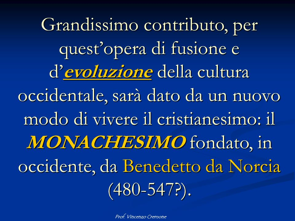 Grandissimo contributo, per quest'opera di fusione e d'evoluzione della cultura occidentale, sarà dato da un nuovo modo di vivere il cristianesimo: il MONACHESIMO fondato, in occidente, da Benedetto da Norcia (480-547 ).