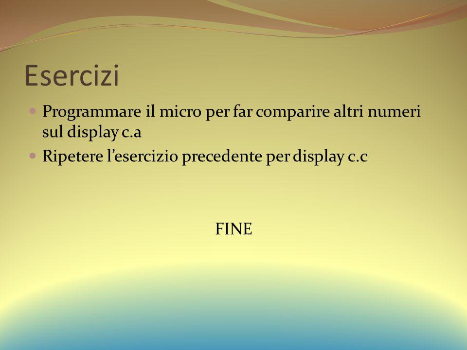 Esercizi Programmare il micro per far comparire altri numeri sul display c.a. Ripetere l'esercizio precedente per display c.c.