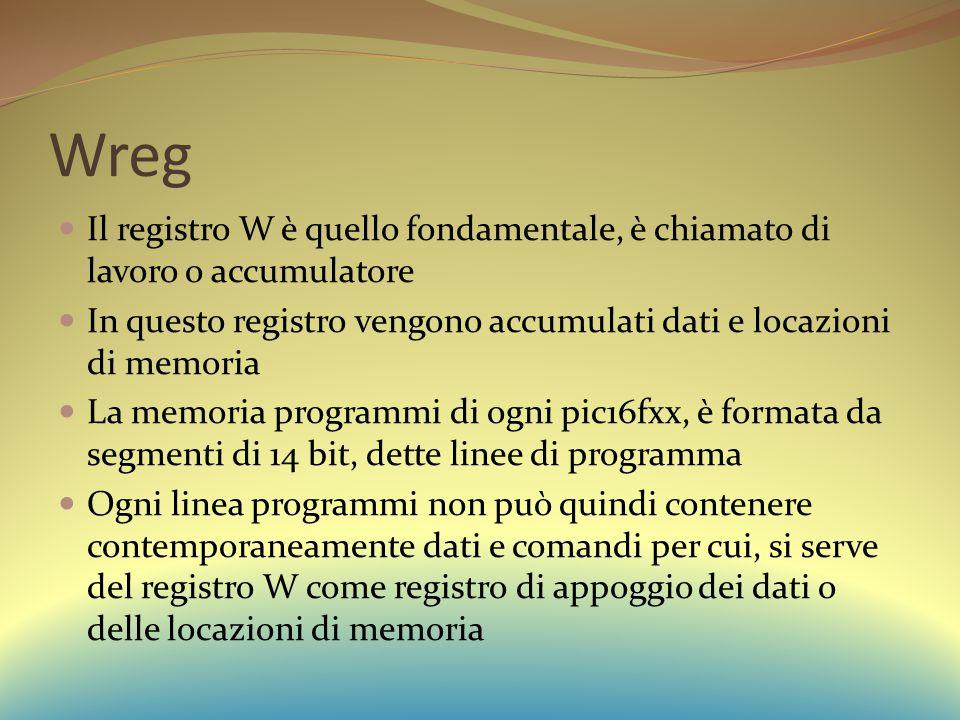 Wreg Il registro W è quello fondamentale, è chiamato di lavoro o accumulatore. In questo registro vengono accumulati dati e locazioni di memoria.