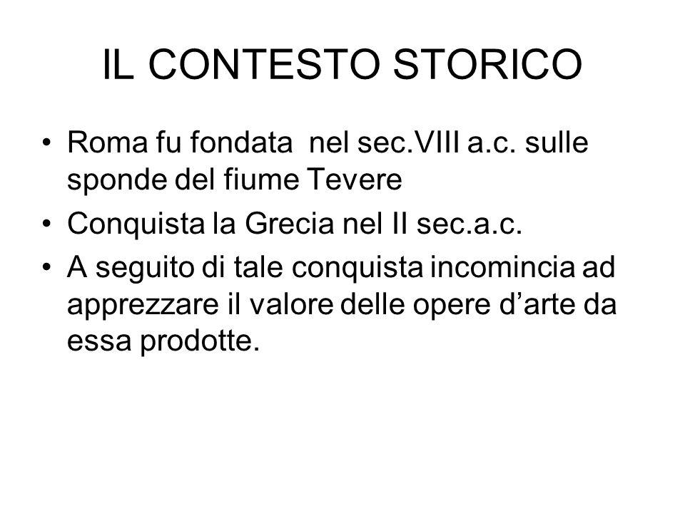 IL CONTESTO STORICO Roma fu fondata nel sec.VIII a.c. sulle sponde del fiume Tevere. Conquista la Grecia nel II sec.a.c.