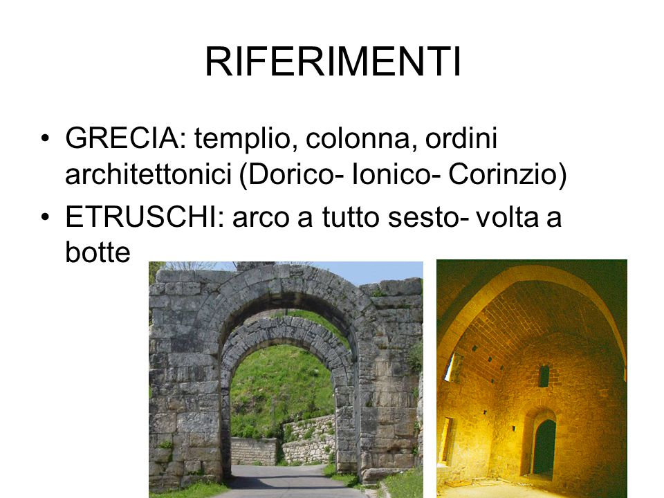 RIFERIMENTI GRECIA: templio, colonna, ordini architettonici (Dorico- Ionico- Corinzio) ETRUSCHI: arco a tutto sesto- volta a botte.