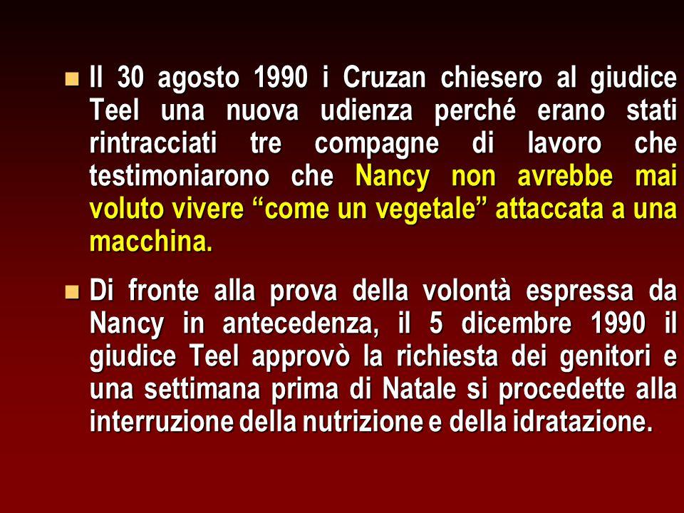 Il 30 agosto 1990 i Cruzan chiesero al giudice Teel una nuova udienza perché erano stati rintracciati tre compagne di lavoro che testimoniarono che Nancy non avrebbe mai voluto vivere come un vegetale attaccata a una macchina.