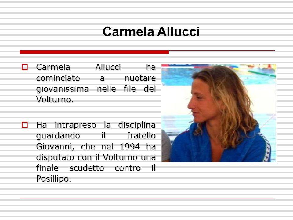 Carmela Allucci Carmela Allucci ha cominciato a nuotare giovanissima nelle file del Volturno.