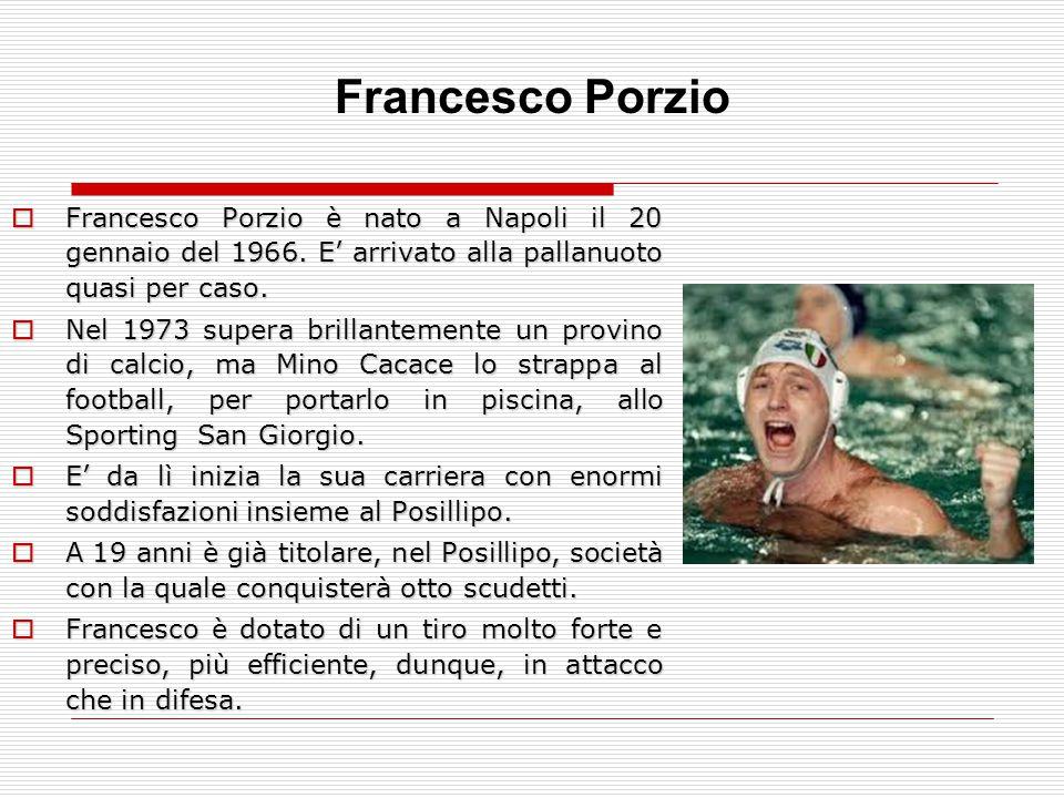 Francesco Porzio Francesco Porzio è nato a Napoli il 20 gennaio del 1966. E' arrivato alla pallanuoto quasi per caso.