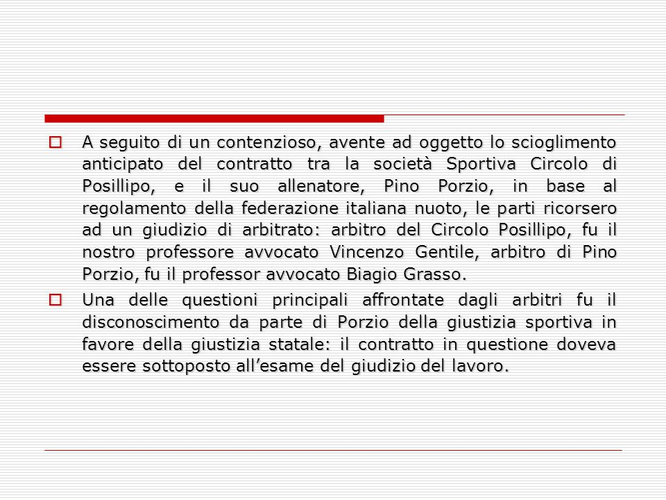 A seguito di un contenzioso, avente ad oggetto lo scioglimento anticipato del contratto tra la società Sportiva Circolo di Posillipo, e il suo allenatore, Pino Porzio, in base al regolamento della federazione italiana nuoto, le parti ricorsero ad un giudizio di arbitrato: arbitro del Circolo Posillipo, fu il nostro professore avvocato Vincenzo Gentile, arbitro di Pino Porzio, fu il professor avvocato Biagio Grasso.