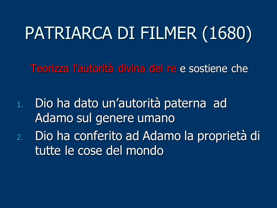 PATRIARCA DI FILMER (1680) Teorizza l'autorità divina dei re e sostiene che. Dio ha dato un'autorità paterna ad Adamo sul genere umano.