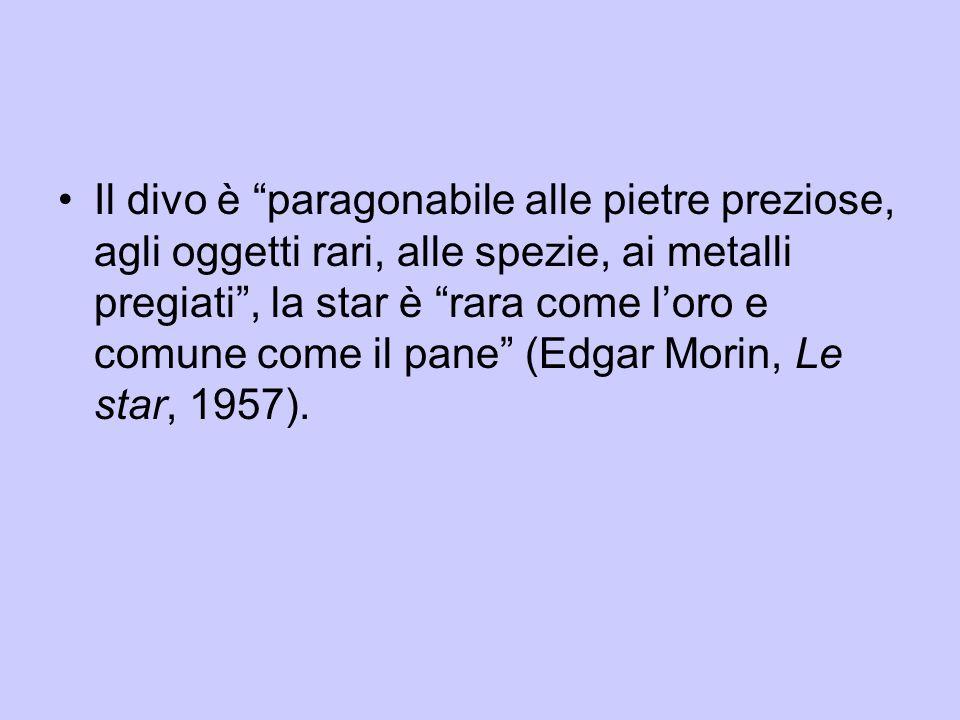 Il divo è paragonabile alle pietre preziose, agli oggetti rari, alle spezie, ai metalli pregiati , la star è rara come l'oro e comune come il pane (Edgar Morin, Le star, 1957).