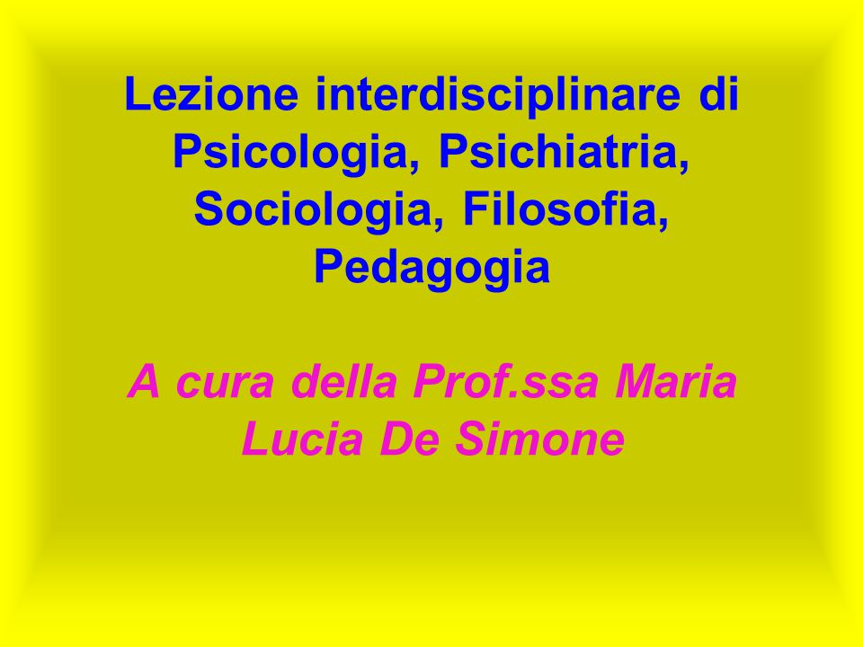Lezione interdisciplinare di Psicologia, Psichiatria, Sociologia, Filosofia, Pedagogia A cura della Prof.ssa Maria Lucia De Simone