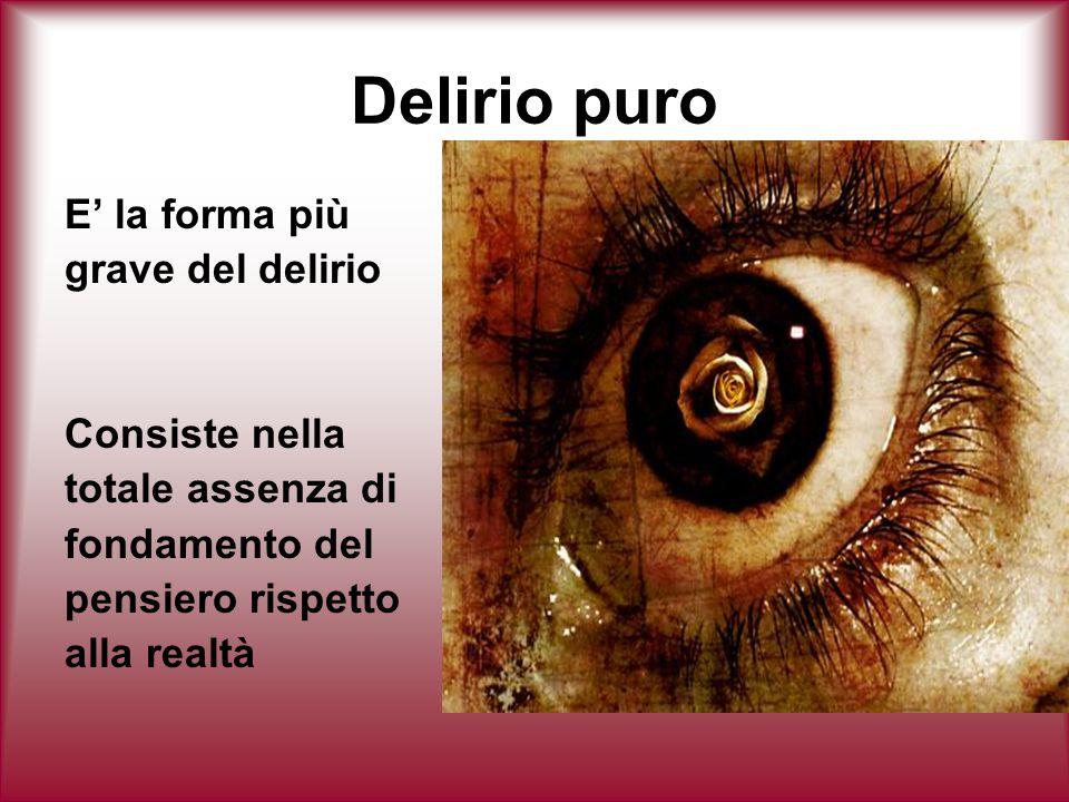 Delirio puro E' la forma più grave del delirio Consiste nella