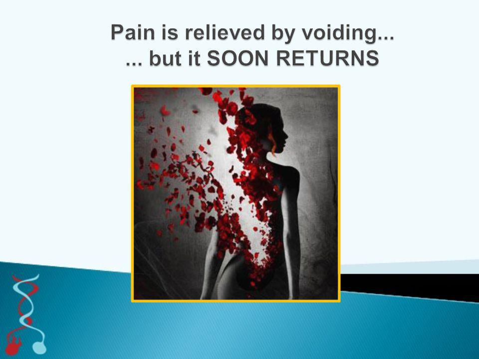 Pain is relieved by voiding... ... but it SOON RETURNS