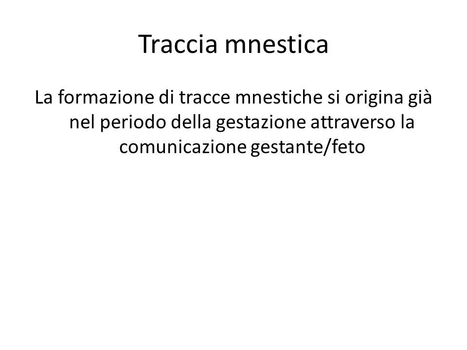 Traccia mnestica La formazione di tracce mnestiche si origina già nel periodo della gestazione attraverso la comunicazione gestante/feto.