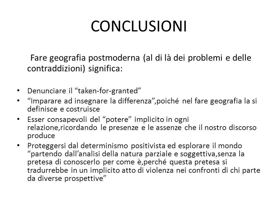 CONCLUSIONI Fare geografia postmoderna (al di là dei problemi e delle contraddizioni) significa: Denunciare il taken-for-granted