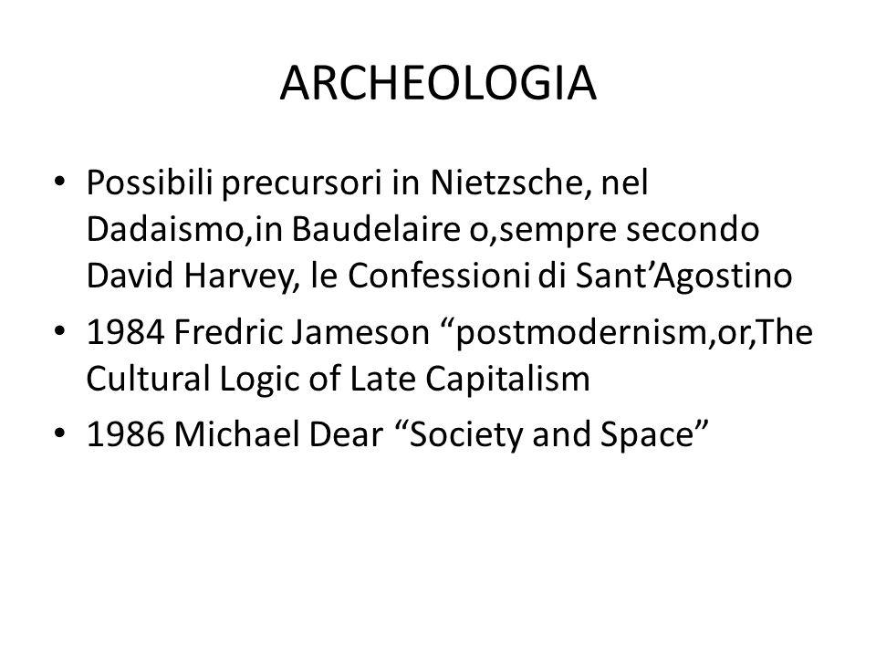 ARCHEOLOGIA Possibili precursori in Nietzsche, nel Dadaismo,in Baudelaire o,sempre secondo David Harvey, le Confessioni di Sant'Agostino.