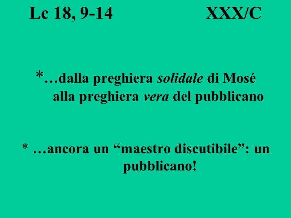 Lc 18, 9-14 XXX/C *…dalla preghiera solidale di Mosé alla preghiera vera del pubblicano * …ancora un maestro discutibile : un pubblicano!