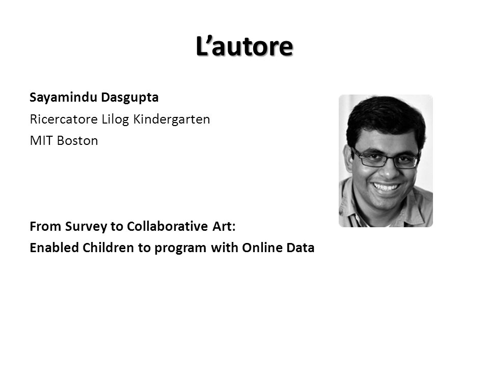 L'autore Sayamindu Dasgupta Ricercatore Lilog Kindergarten MIT Boston From Survey to Collaborative Art: Enabled Children to program with Online Data