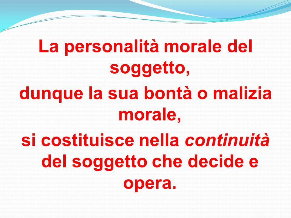 La personalità morale del soggetto, dunque la sua bontà o malizia morale, si costituisce nella continuità del soggetto che decide e opera.