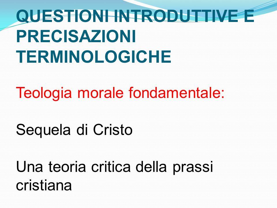QUESTIONI INTRODUTTIVE E PRECISAZIONI TERMINOLOGICHE Teologia morale fondamentale: Sequela di Cristo Una teoria critica della prassi cristiana