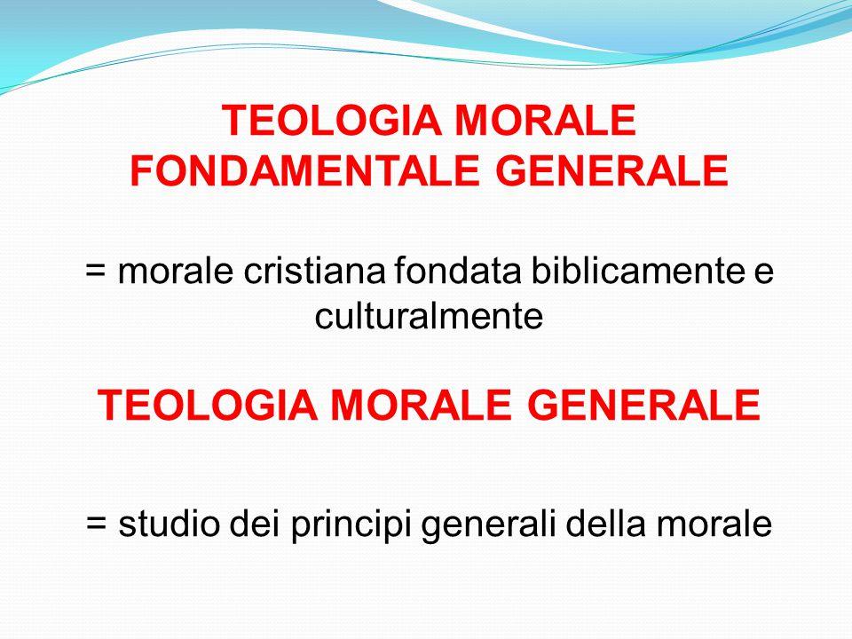 TEOLOGIA MORALE FONDAMENTALE GENERALE = morale cristiana fondata biblicamente e culturalmente TEOLOGIA MORALE GENERALE = studio dei principi generali della morale