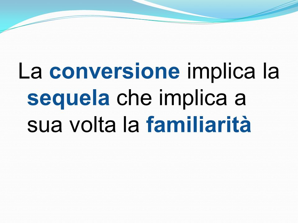 La conversione implica la sequela che implica a sua volta la familiarità