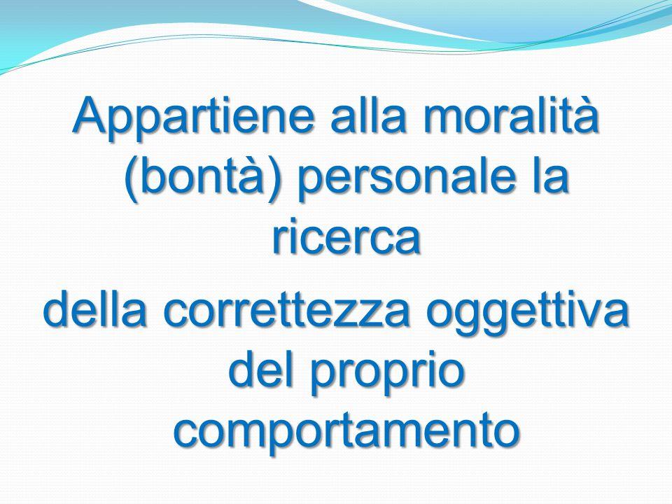 Appartiene alla moralità (bontà) personale la ricerca della correttezza oggettiva del proprio comportamento