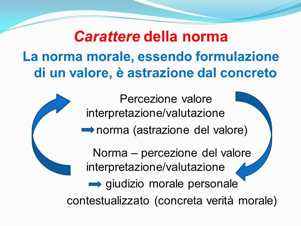 Carattere della norma La norma morale, essendo formulazione di un valore, è astrazione dal concreto.