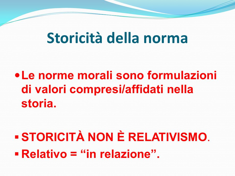 Storicità della norma Le norme morali sono formulazioni di valori compresi/affidati nella storia. STORICITÀ NON È RELATIVISMO.