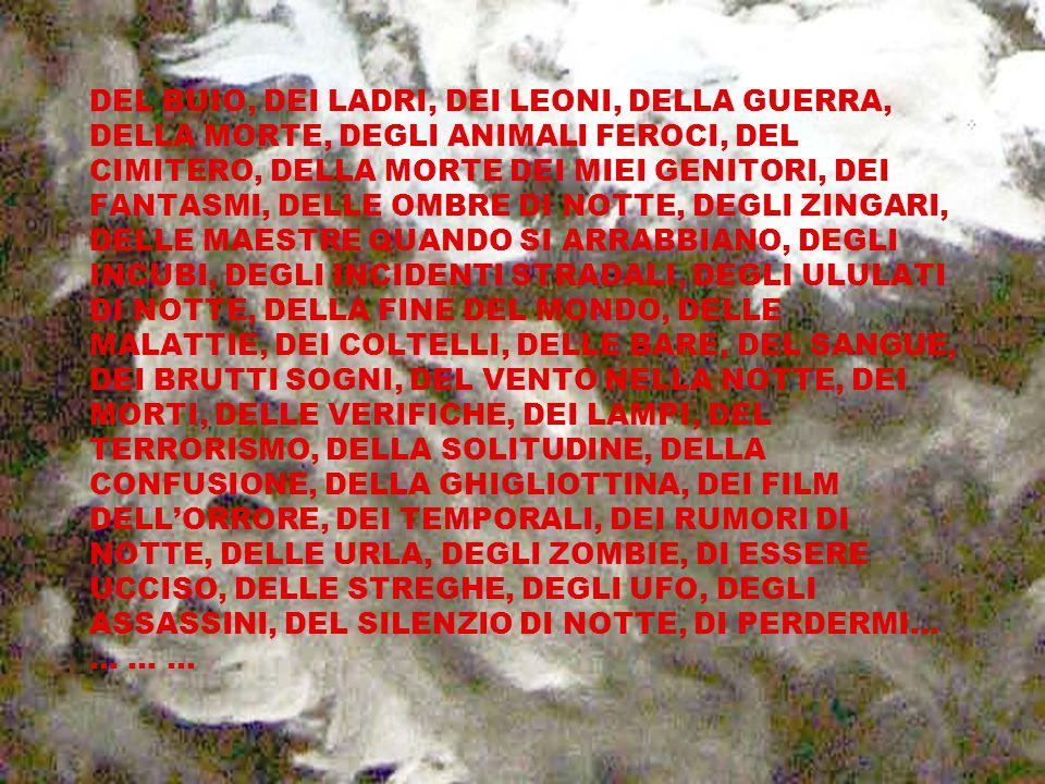 DEL BUIO, DEI LADRI, DEI LEONI, DELLA GUERRA, DELLA MORTE, DEGLI ANIMALI FEROCI, DEL CIMITERO, DELLA MORTE DEI MIEI GENITORI, DEI FANTASMI, DELLE OMBRE DI NOTTE, DEGLI ZINGARI, DELLE MAESTRE QUANDO SI ARRABBIANO, DEGLI INCUBI, DEGLI INCIDENTI STRADALI, DEGLI ULULATI DI NOTTE, DELLA FINE DEL MONDO, DELLE MALATTIE, DEI COLTELLI, DELLE BARE, DEL SANGUE, DEI BRUTTI SOGNI, DEL VENTO NELLA NOTTE, DEI MORTI, DELLE VERIFICHE, DEI LAMPI, DEL TERRORISMO, DELLA SOLITUDINE, DELLA CONFUSIONE, DELLA GHIGLIOTTINA, DEI FILM DELL'ORRORE, DEI TEMPORALI, DEI RUMORI DI NOTTE, DELLE URLA, DEGLI ZOMBIE, DI ESSERE UCCISO, DELLE STREGHE, DEGLI UFO, DEGLI ASSASSINI, DEL SILENZIO DI NOTTE, DI PERDERMI… … … …