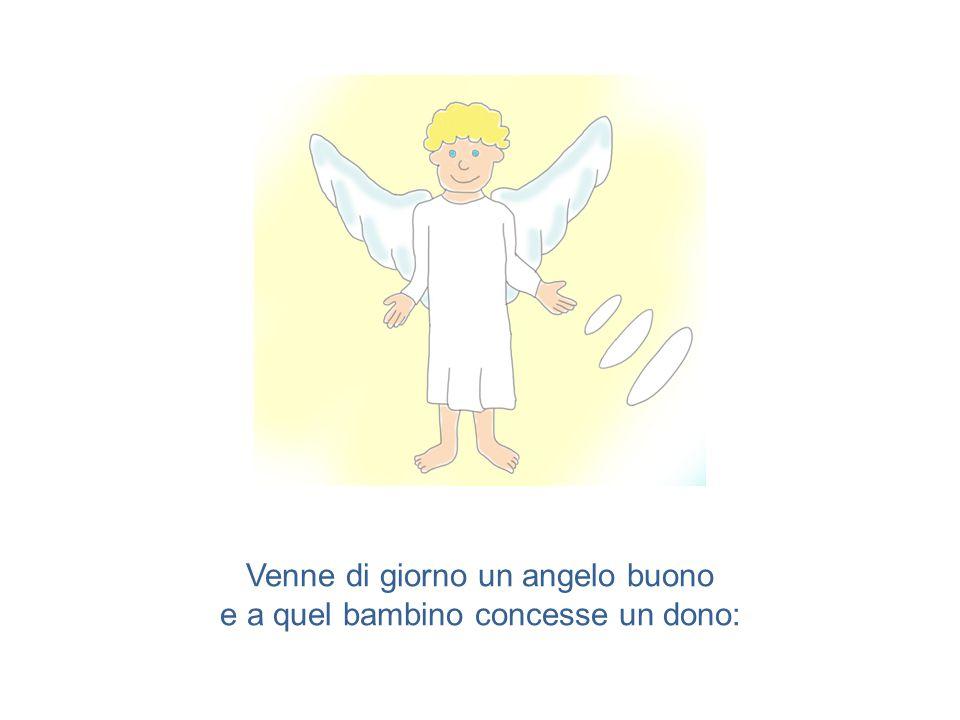 Venne di giorno un angelo buono e a quel bambino concesse un dono: