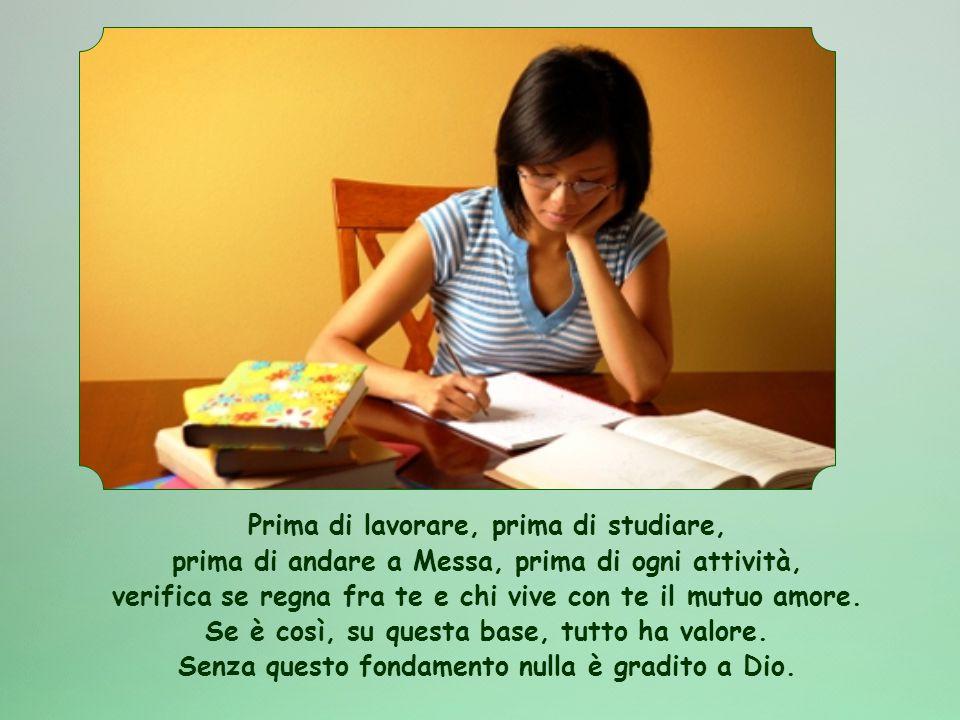 Prima di lavorare, prima di studiare, prima di andare a Messa, prima di ogni attività, verifica se regna fra te e chi vive con te il mutuo amore.