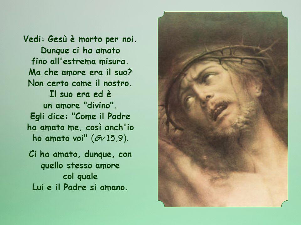 Vedi: Gesù è morto per noi. Dunque ci ha amato fino all estrema misura