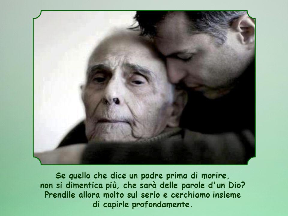 Se quello che dice un padre prima di morire, non si dimentica più, che sarà delle parole d un Dio.