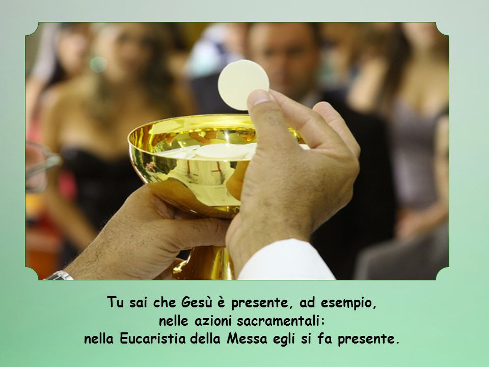 Tu sai che Gesù è presente, ad esempio, nelle azioni sacramentali: nella Eucaristia della Messa egli si fa presente.
