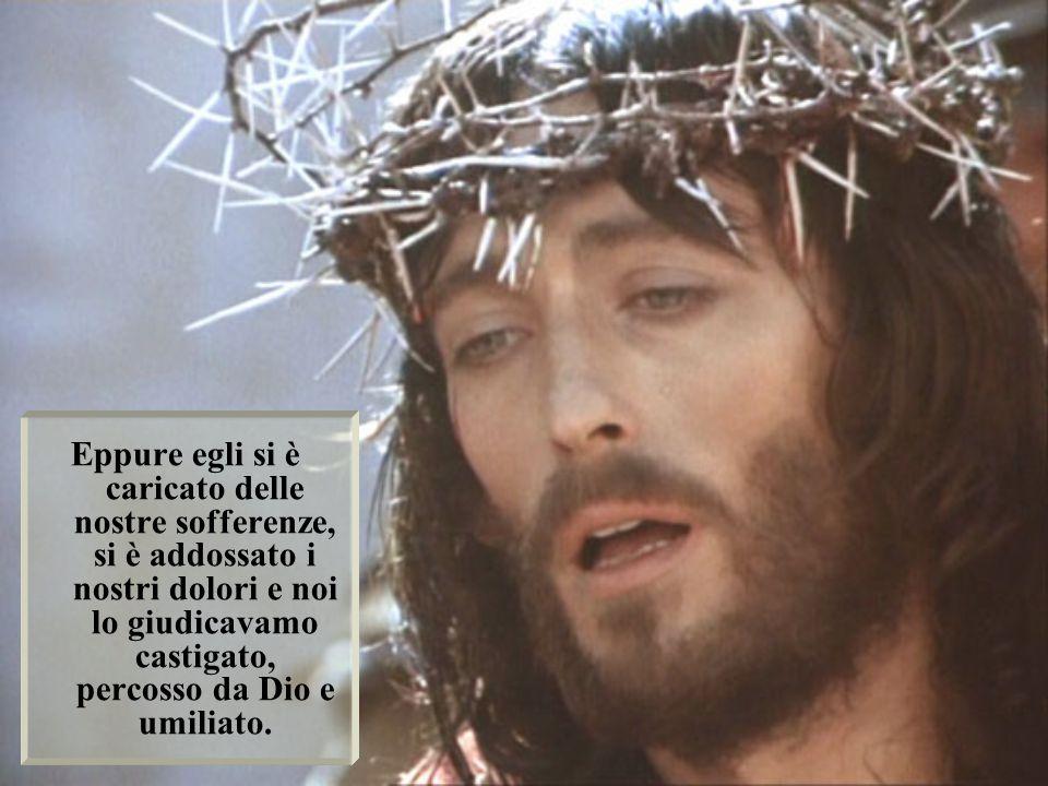 Eppure egli si è caricato delle nostre sofferenze, si è addossato i nostri dolori e noi lo giudicavamo castigato, percosso da Dio e umiliato.