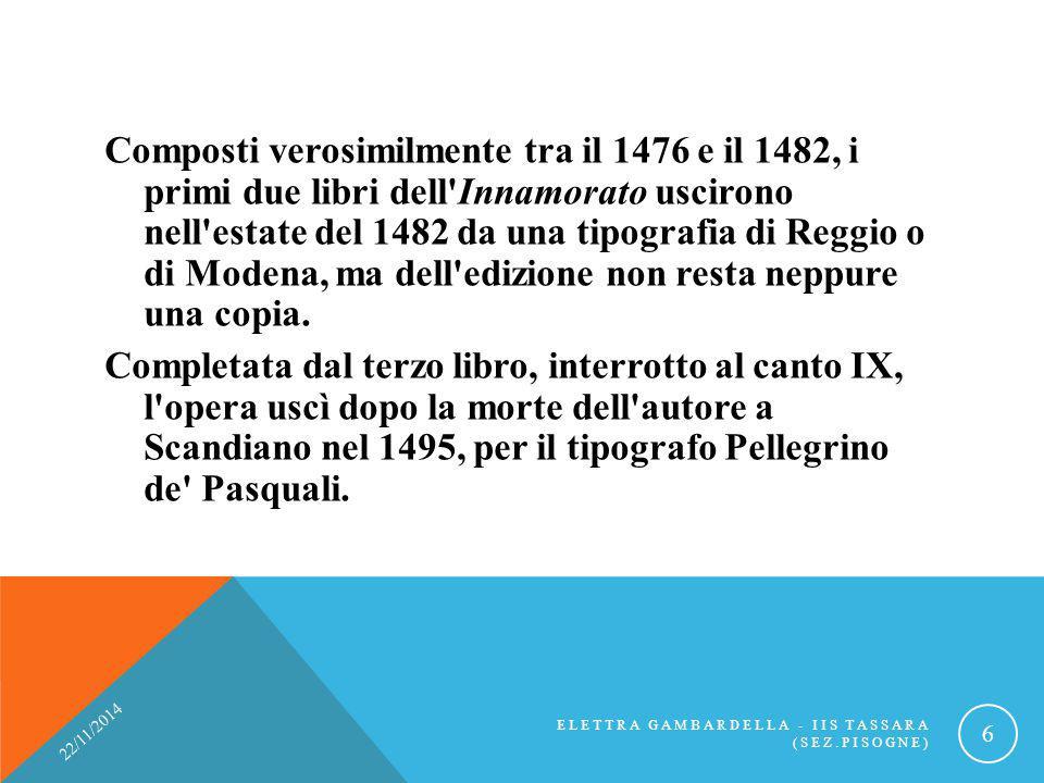 Composti verosimilmente tra il 1476 e il 1482, i primi due libri dell Innamorato uscirono nell estate del 1482 da una tipografia di Reggio o di Modena, ma dell edizione non resta neppure una copia. Completata dal terzo libro, interrotto al canto IX, l opera uscì dopo la morte dell autore a Scandiano nel 1495, per il tipografo Pellegrino de Pasquali.