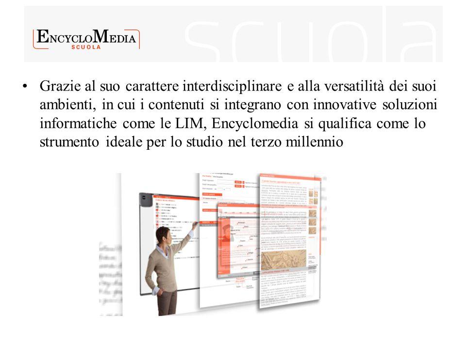 Grazie al suo carattere interdisciplinare e alla versatilità dei suoi ambienti, in cui i contenuti si integrano con innovative soluzioni informatiche come le LIM, Encyclomedia si qualifica come lo strumento ideale per lo studio nel terzo millennio