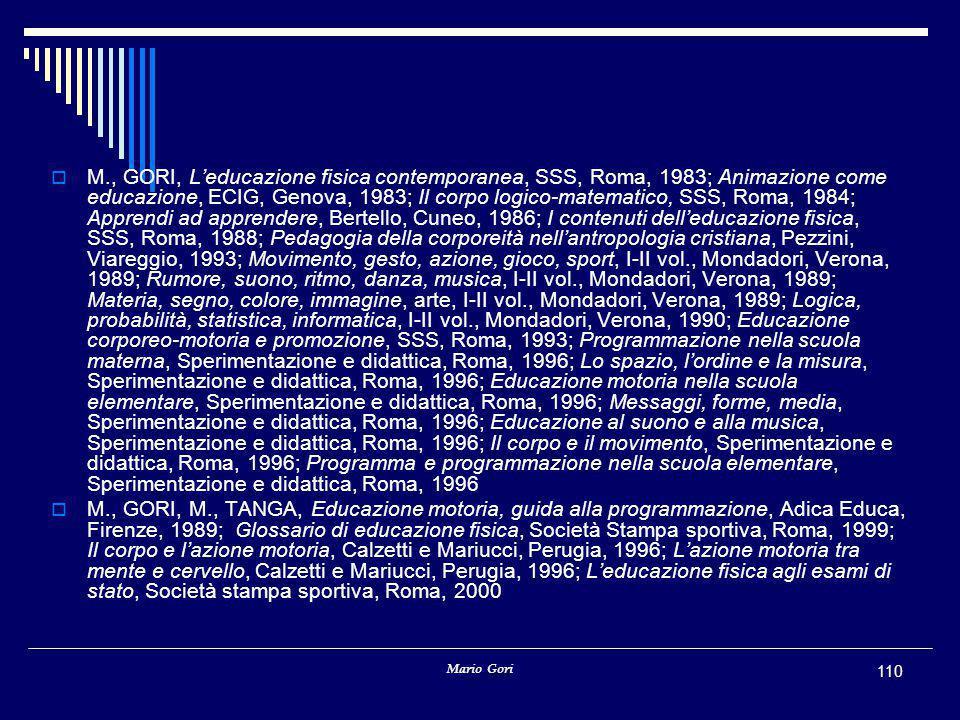 M., GORI, L'educazione fisica contemporanea, SSS, Roma, 1983; Animazione come educazione, ECIG, Genova, 1983; Il corpo logico-matematico, SSS, Roma, 1984; Apprendi ad apprendere, Bertello, Cuneo, 1986; I contenuti dell'educazione fisica, SSS, Roma, 1988; Pedagogia della corporeità nell'antropologia cristiana, Pezzini, Viareggio, 1993; Movimento, gesto, azione, gioco, sport, I-II vol., Mondadori, Verona, 1989; Rumore, suono, ritmo, danza, musica, I-II vol., Mondadori, Verona, 1989; Materia, segno, colore, immagine, arte, I-II vol., Mondadori, Verona, 1989; Logica, probabilità, statistica, informatica, I-II vol., Mondadori, Verona, 1990; Educazione corporeo-motoria e promozione, SSS, Roma, 1993; Programmazione nella scuola materna, Sperimentazione e didattica, Roma, 1996; Lo spazio, l'ordine e la misura, Sperimentazione e didattica, Roma, 1996; Educazione motoria nella scuola elementare, Sperimentazione e didattica, Roma, 1996; Messaggi, forme, media, Sperimentazione e didattica, Roma, 1996; Educazione al suono e alla musica, Sperimentazione e didattica, Roma, 1996; Il corpo e il movimento, Sperimentazione e didattica, Roma, 1996; Programma e programmazione nella scuola elementare, Sperimentazione e didattica, Roma, 1996