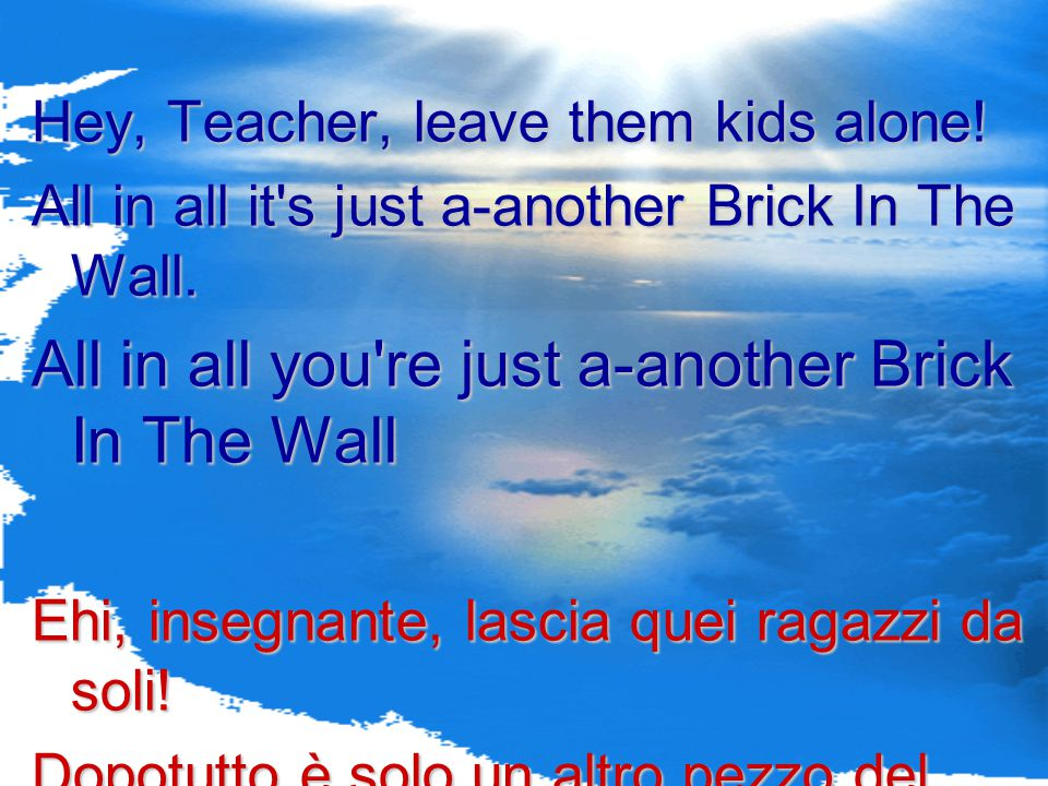 All in all you re just a-another Brick In The Wall