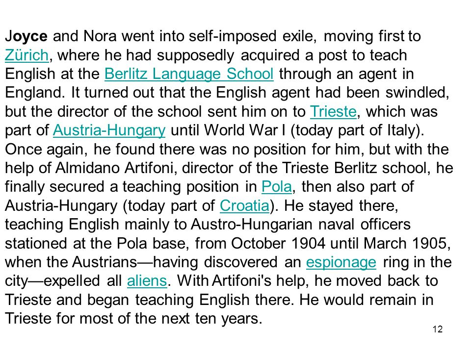 Joyce and Nora went into self-imposed exile, moving first to Zürich, where he had supposedly acquired a post to teach English at the Berlitz Language School through an agent in England.