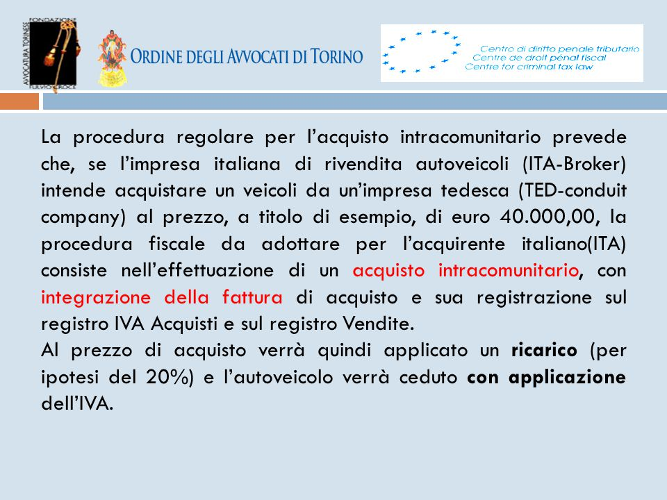 La procedura regolare per l'acquisto intracomunitario prevede che, se l'impresa italiana di rivendita autoveicoli (ITA-Broker) intende acquistare un veicoli da un'impresa tedesca (TED-conduit company) al prezzo, a titolo di esempio, di euro 40.000,00, la procedura fiscale da adottare per l'acquirente italiano(ITA) consiste nell'effettuazione di un acquisto intracomunitario, con integrazione della fattura di acquisto e sua registrazione sul registro IVA Acquisti e sul registro Vendite.