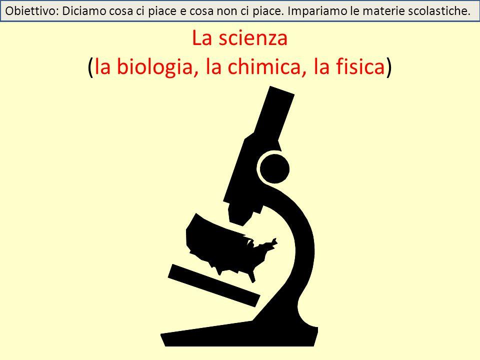 La scienza (la biologia, la chimica, la fisica)