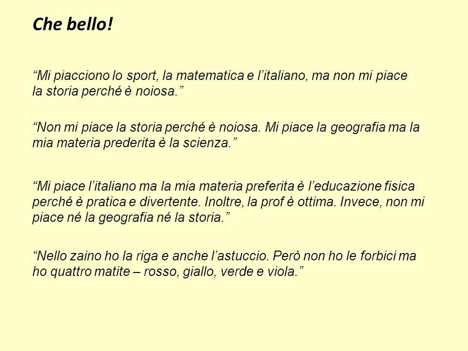 Che bello! Mi piacciono lo sport, la matematica e l'italiano, ma non mi piace. la storia perché è noiosa.