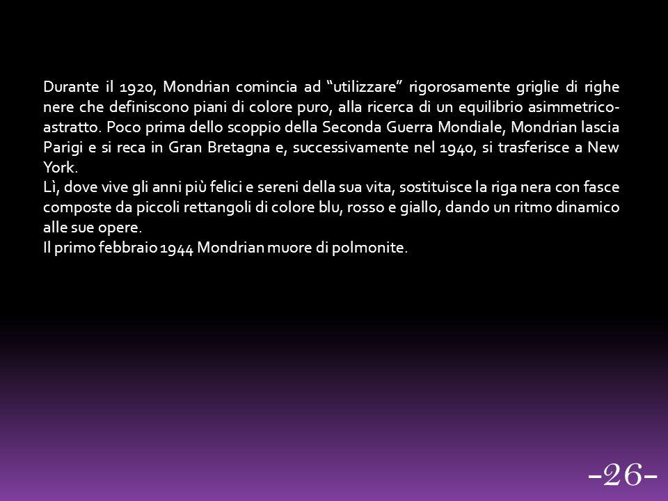 Durante il 1920, Mondrian comincia ad utilizzare rigorosamente griglie di righe nere che definiscono piani di colore puro, alla ricerca di un equilibrio asimmetrico- astratto. Poco prima dello scoppio della Seconda Guerra Mondiale, Mondrian lascia Parigi e si reca in Gran Bretagna e, successivamente nel 1940, si trasferisce a New York.