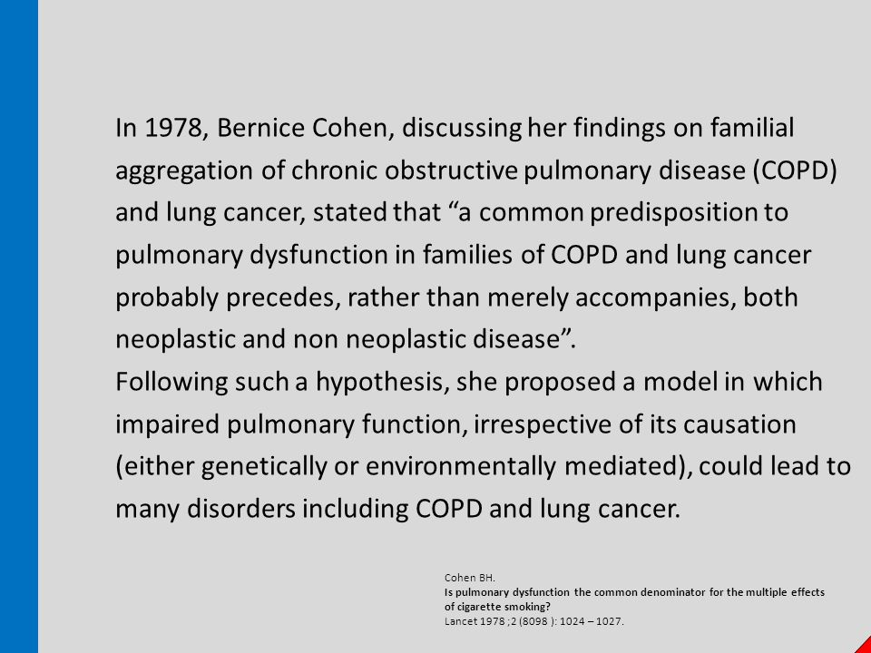 In 1978, Bernice Cohen, discussing her findings on familial aggregation of chronic obstructive pulmonary disease (COPD) and lung cancer, stated that a common predisposition to pulmonary dysfunction in families of COPD and lung cancer probably precedes, rather than merely accompanies, both neoplastic and non neoplastic disease .