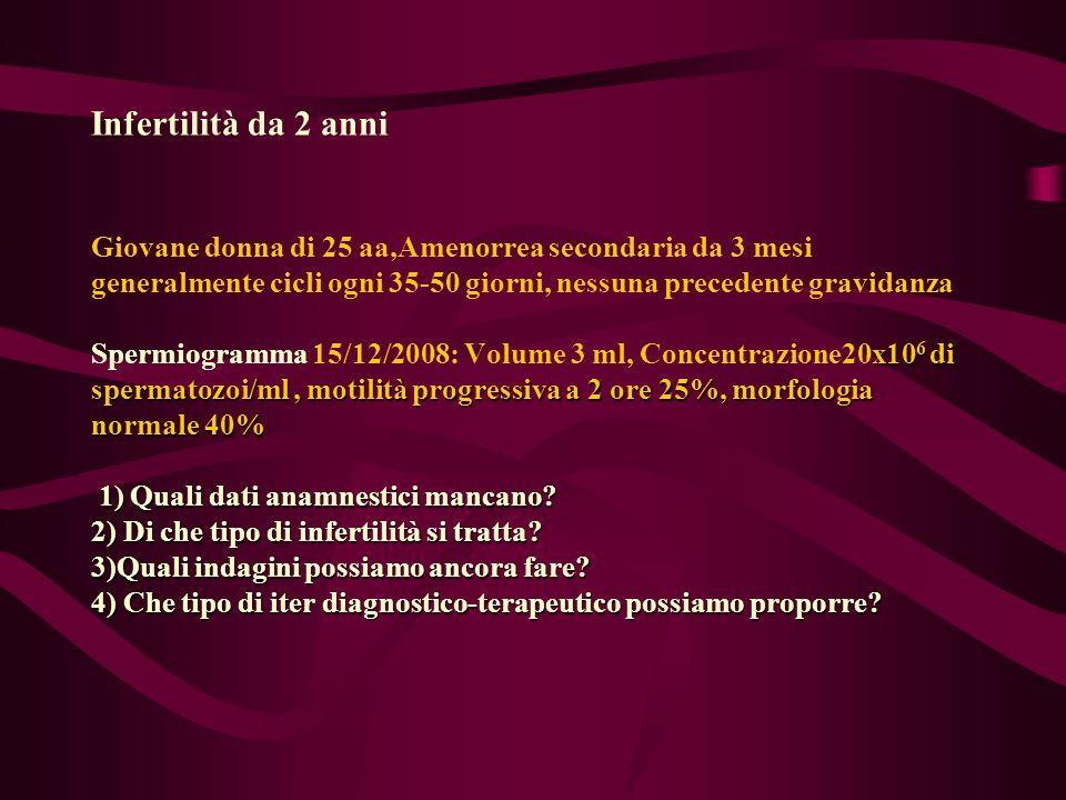 Infertilità da 2 anni Giovane donna di 25 aa,Amenorrea secondaria da 3 mesi generalmente cicli ogni 35-50 giorni, nessuna precedente gravidanza Spermiogramma 15/12/2008: Volume 3 ml, Concentrazione20x106 di spermatozoi/ml , motilità progressiva a 2 ore 25%, morfologia normale 40% 1) Quali dati anamnestici mancano.