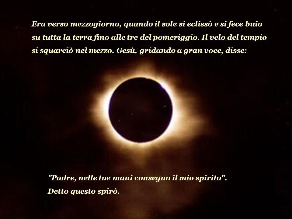 Era verso mezzogiorno, quando il sole si eclissò e si fece buio su tutta la terra fino alle tre del pomeriggio. Il velo del tempio si squarciò nel mezzo. Gesù, gridando a gran voce, disse: