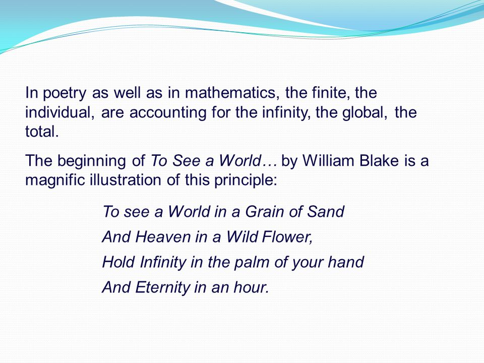 In poetry as well as in mathematics, the finite, the individual, are accounting for the infinity, the global, the total.